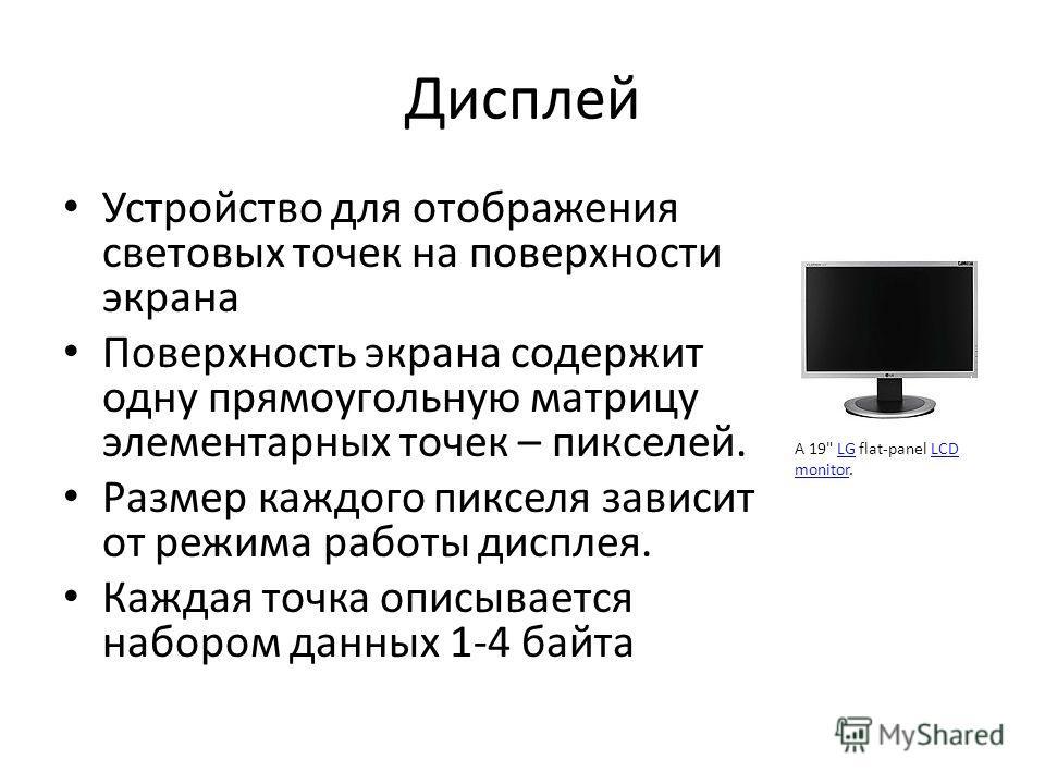 Дисплей Устройство для отображения световых точек на поверхности экрана Поверхность экрана содержит одну прямоугольную матрицу элементарных точек – пикселей. Размер каждого пикселя зависит от режима работы дисплея. Каждая точка описывается набором да