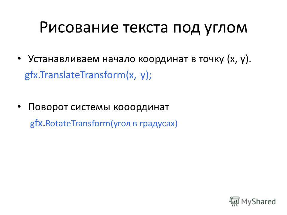 Рисование текста под углом Устанавливаем начало координат в точку (x, y). gfx.TranslateTransform(x, y); Поворот системы кооординат g fx. RotateTransform(угол в градусах)