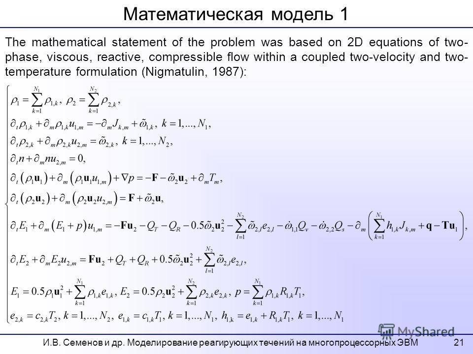 21 Математическая модель 1 The mathematical statement of the problem was based on 2D equations of two- phase, viscous, reactive, compressible flow within a coupled two-velocity and two- temperature formulation (Nigmatulin, 1987): И.В. Семенов и др. М