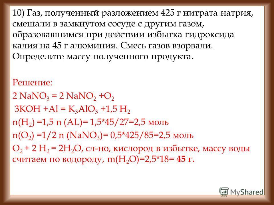 10) Газ, полученный разложением 425 г нитрата натрия, смешали в замкнутом сосуде с другим газом, образовавшимся при действии избытка гидроксида калия на 45 г алюминия. Смесь газов взорвали. Определите массу полученного продукта. Решение: 2 NaNO 3 = 2