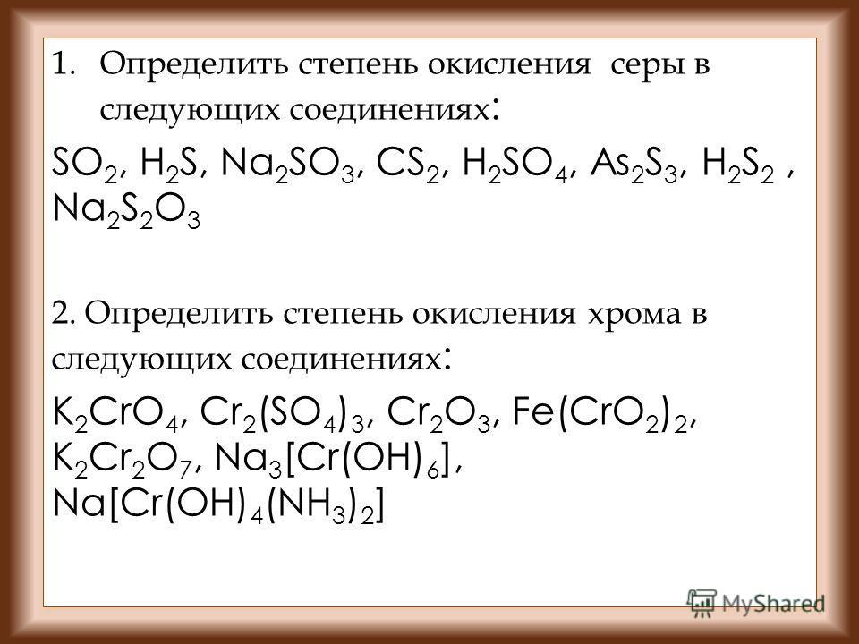 1. Определить степень окисления серы в следующих соединениях : SO 2, H 2 S, Na 2 SO 3, CS 2, H 2 SO 4, As 2 S 3, H 2 S 2, Na 2 S 2 O 3 2. Определить степень окисления хрома в следующих соединениях : K 2 CrO 4, Cr 2 (SO 4 ) 3, Cr 2 O 3, Fe(CrO 2 ) 2,