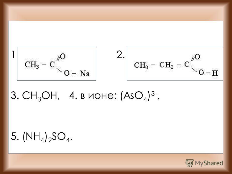 1. 2. 3. CH 3 OH, 4. в ионе: (AsO 4 ) 3-, 5. (NH 4 ) 2 SO 4.