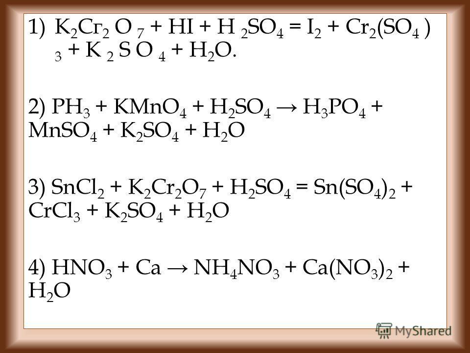 1)К 2 Сг 2 O 7 + HI + H 2 SO 4 = I 2 + Cr 2 (SO 4 ) 3 + K 2 S O 4 + Н 2 O. 2) PH 3 + KMnO 4 + H 2 SO 4 H 3 PO 4 + MnSO 4 + K 2 SO 4 + H 2 O 3) SnCl 2 + K 2 Cr 2 O 7 + H 2 SO 4 = Sn(SO 4 ) 2 + CrCl 3 + K 2 SO 4 + H 2 O 4) HNO 3 + Ca NH 4 NO 3 + Ca(NO
