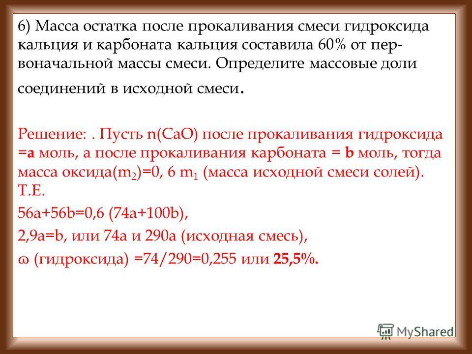 6) Масса остатка после прокаливания смеси гидроксида кальция и карбоната кальция составила 60% от пер воначальной массы смеси. Определите массовые доли соединений в исходной смеси. Решение:. Пусть n(CaO) после прокаливания гидроксида = а моль, а пос
