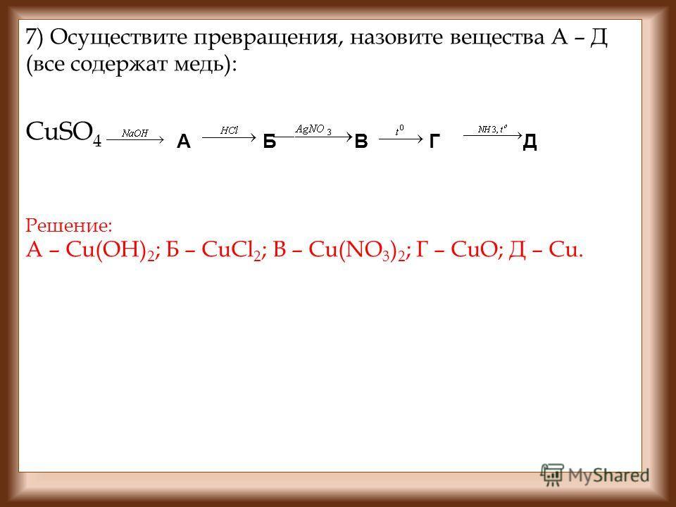 7) Осуществите превращения, назовите вещества А – Д (все содержат медь): СuSO 4 A Б В Г Д Решение: А – Сu(OH) 2 ; Б – CuCl 2 ; В – Cu(NO 3 ) 2 ; Г – CuO; Д – Cu.