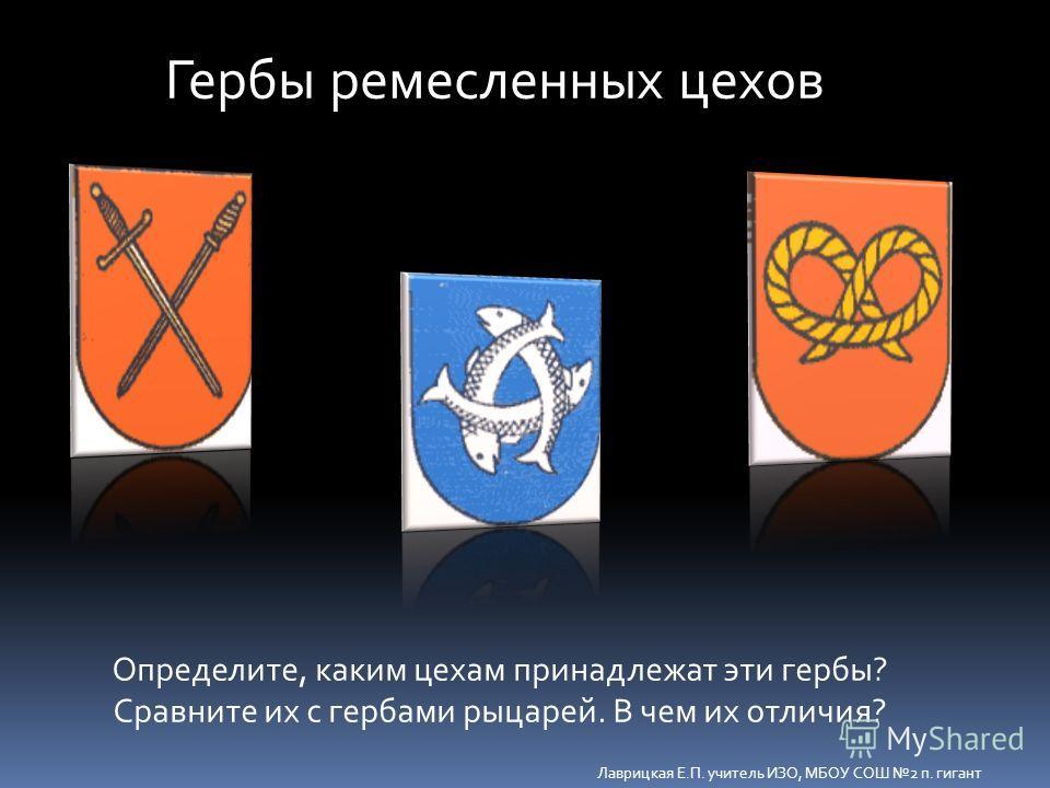 Гербы ремесленных цехов Определите, каким цехам принадлежат эти гербы? Сравните их с гербами рыцарей. В чем их отличия? Лаврицкая Е.П. учитель ИЗО, МБОУ СОШ 2 п. гигант