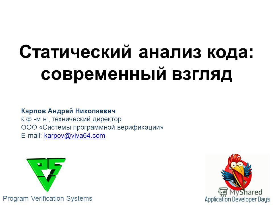 Статический анализ кода: современный взгляд Карпов Андрей Николаевич к.ф.-м.н., технический директор ООО «Системы программной верификации» E-mail: karpov@viva64.comkarpov@viva64. com Program Verification Systems