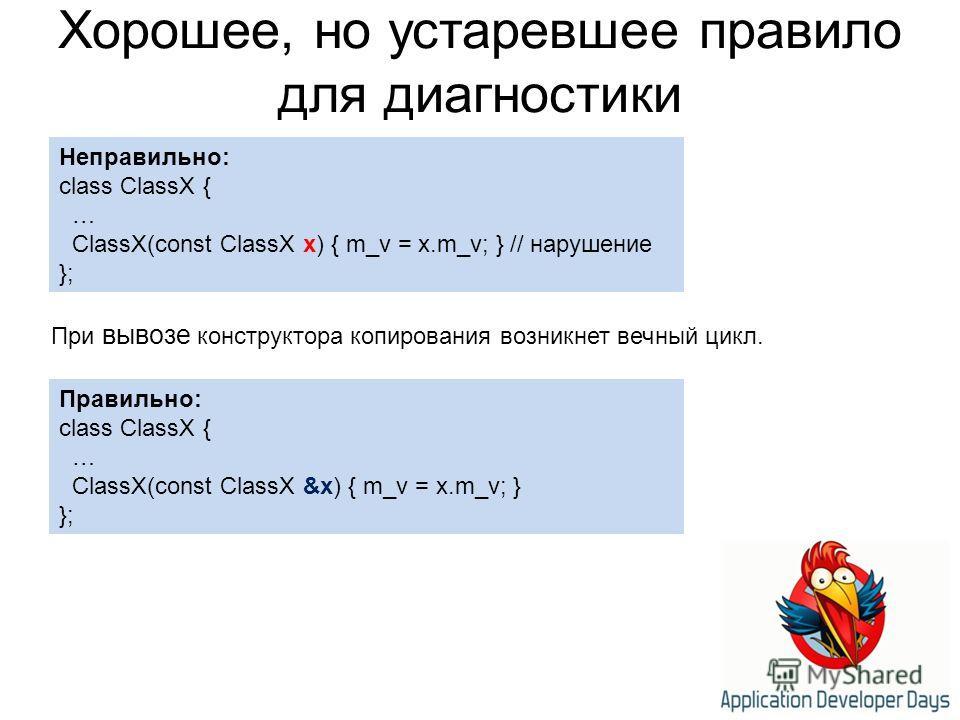 Хорошее, но устаревшее правило для диагностики Неправильно: class ClassX { … ClassX(const ClassX x) { m_v = x.m_v; } // нарушение }; Правильно: class ClassX { … ClassX(const ClassX &x) { m_v = x.m_v; } }; При вывозе конструктора копирования возникнет