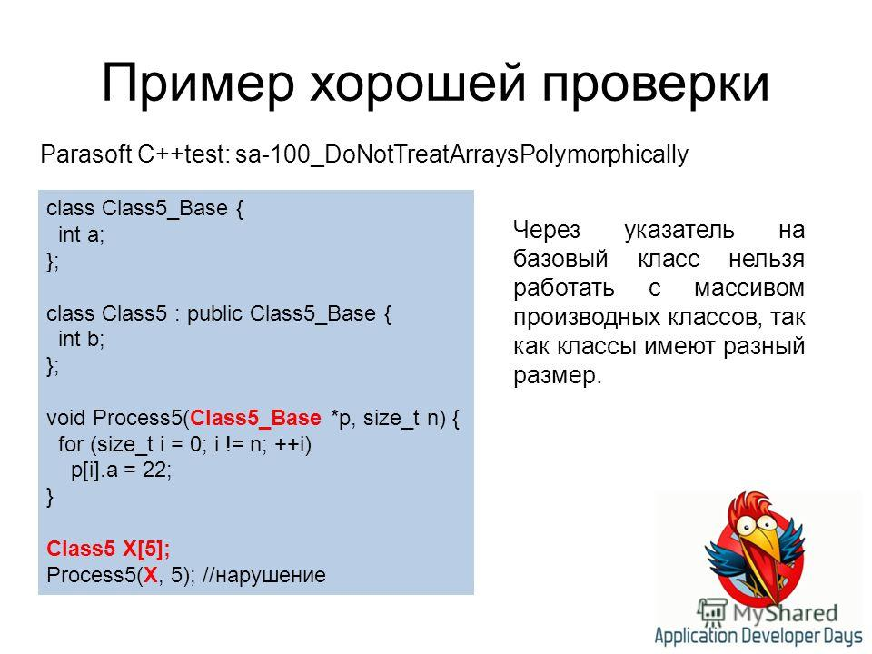 Пример хорошей проверки Parasoft C++test: sa-100_DoNotTreatArraysPolymorphically class Class5_Base { int a; }; class Class5 : public Class5_Base { int b; }; void Process5(Class5_Base *p, size_t n) { for (size_t i = 0; i != n; ++i) p[i].a = 22; } Clas