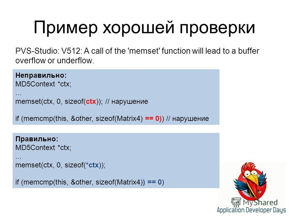 Пример хорошей проверки PVS-Studio: V512: A call of the 'memset' function will lead to a buffer overflow or underflow. Неправильно: MD5Context *ctx;... memset(ctx, 0, sizeof(ctx)); // нарушение if (memcmp(this, &other, sizeof(Matrix4) == 0)) // наруш
