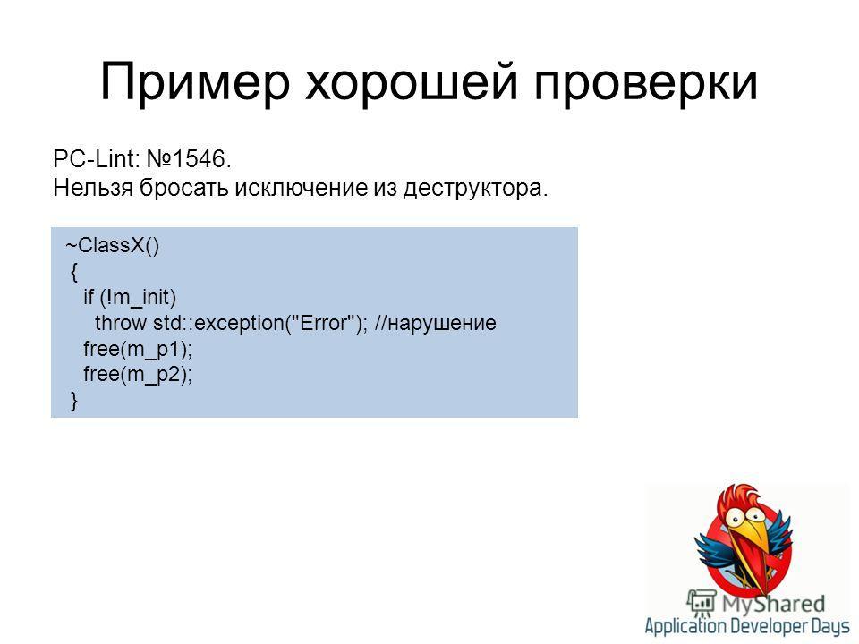 Пример хорошей проверки ~ClassX() { if (!m_init) throw std::exception(Error); //нарушение free(m_p1); free(m_p2); } PC-Lint: 1546. Нельзя бросать исключение из деструктора.