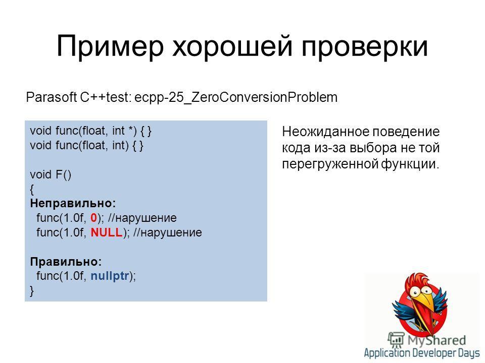 Пример хорошей проверки Parasoft C++test: ecpp-25_ZeroConversionProblem void func(float, int *) { } void func(float, int) { } void F() { Неправильно: func(1.0f, 0); //нарушение func(1.0f, NULL); //нарушение Правильно: func(1.0f, nullptr); } Неожиданн