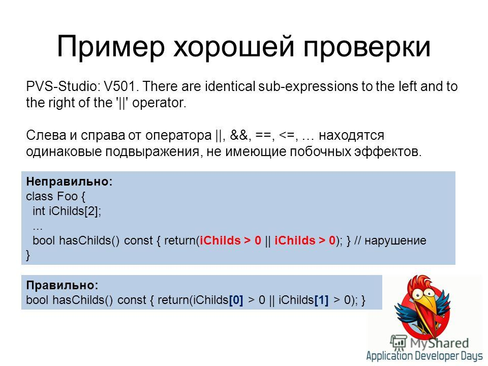Пример хорошей проверки Неправильно: class Foo { int iChilds[2];... bool hasChilds() const { return(iChilds > 0 || iChilds > 0); } // нарушение } PVS-Studio: V501. There are identical sub-expressions to the left and to the right of the '||' operator.