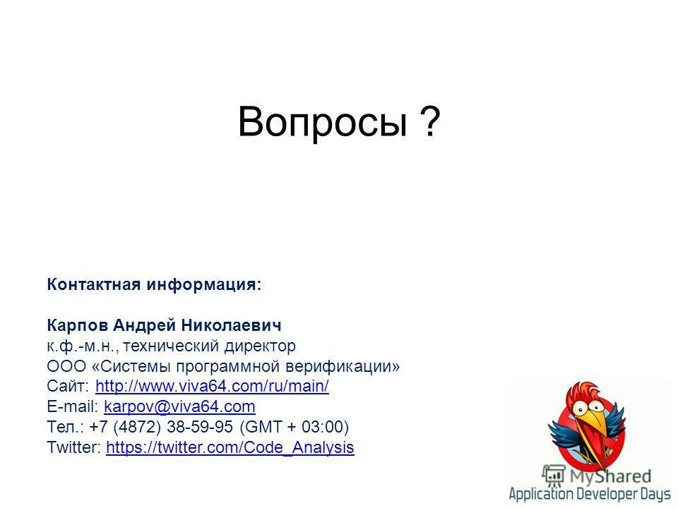 Вопросы ? Контактная информация: Карпов Андрей Николаевич к.ф.-м.н., технический директор ООО «Системы программной верификации» Сайт: http://www.viva64.com/ru/main/http://www.viva64.com/ru/main/ E-mail: karpov@viva64.comkarpov@viva64. com Тел.: +7 (4
