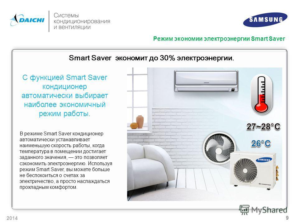 2014 9 Smart Saver экономит до 30% электроэнергии. С функцией Smart Saver кондиционер автоматически выбирает наиболее экономичный режим работы. В режиме Smart Saver кондиционер автоматически устанавливает наименьшую скорость работы, когда температура