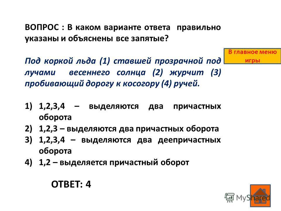 ВОПРОС : В каком варианте ответа правильно указаны и объяснены все запятые? Под коркой льда (1) ставшей прозрачной под лучами весеннего солнца (2) журчит (3) пробивающий дорогу к косогору (4) ручей. 1)1,2,3,4 – выделяются два причастных оборота 2)1,2