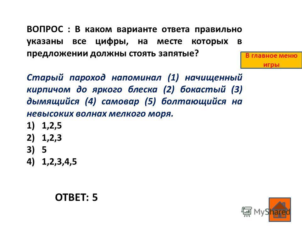 ВОПРОС : В каком варианте ответа правильно указаны все цифры, на месте которых в предложении должны стоять запятые? Старый пароход напоминал (1) начищенный кирпичом до яркого блеска (2) бокастый (3) дымящийся (4) самовар (5) болтающийся на невысоких