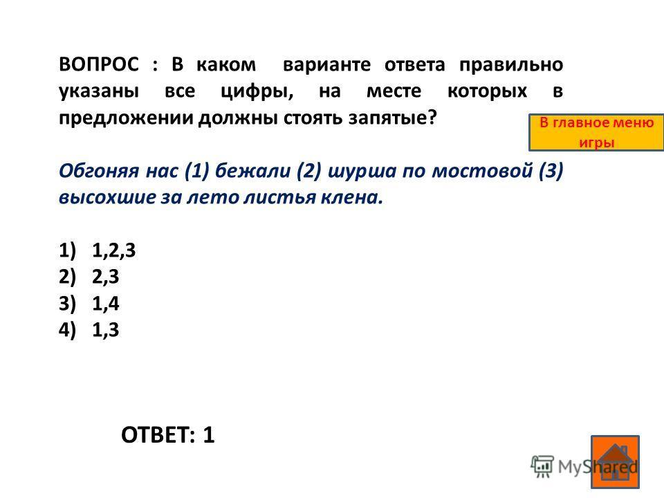 ВОПРОС : В каком варианте ответа правильно указаны все цифры, на месте которых в предложении должны стоять запятые? Обгоняя нас (1) бежали (2) шурша по мостовой (3) высохшие за лето листья клена. 1)1,2,3 2)2,3 3)1,4 4)1,3 ОТВЕТ: 1 В главное меню игры
