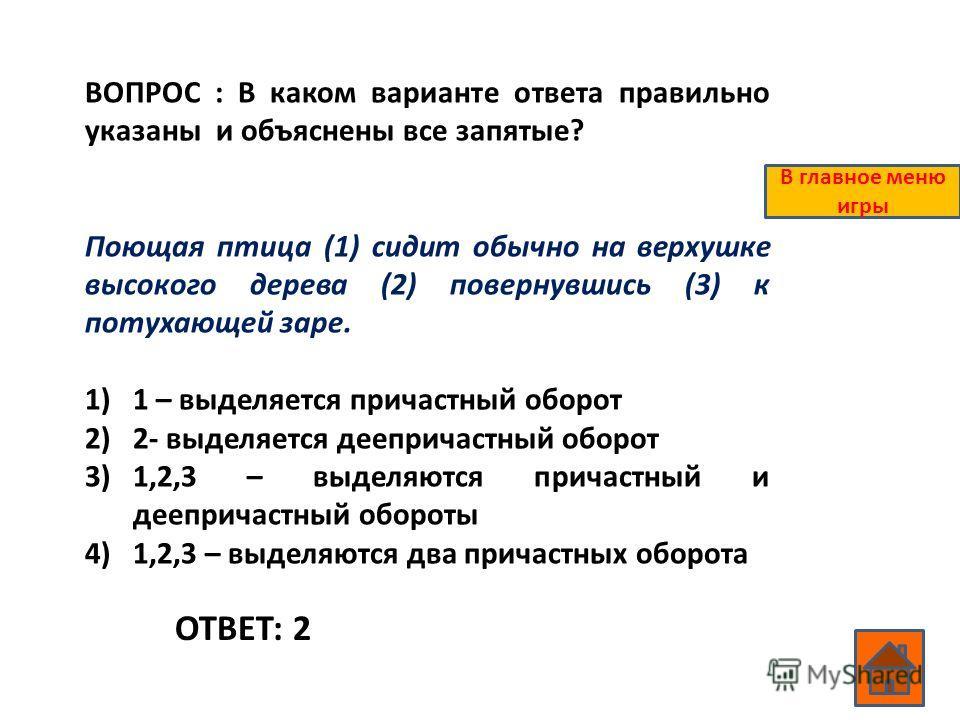 ВОПРОС : В каком варианте ответа правильно указаны и объяснены все запятые? Поющая птица (1) сидит обычно на верхушке высокого дерева (2) повернувшись (3) к потухающей заре. 1)1 – выделяется причастный оборот 2)2- выделяется деепричастный оборот 3)1,