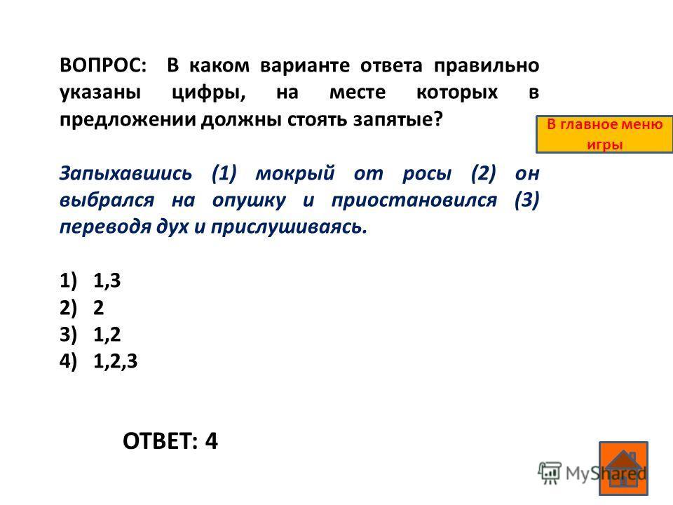 ВОПРОС: В каком варианте ответа правильно указаны цифры, на месте которых в предложении должны стоять запятые? Запыхавшись (1) мокрый от росы (2) он выбрался на опушку и приостановился (3) переводя дух и прислушиваясь. 1)1,3 2)2 3)1,2 4)1,2,3 ОТВЕТ: