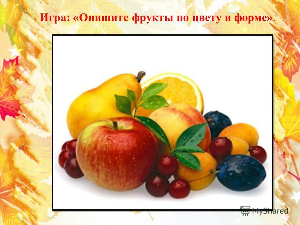 Игра: «Опишите фрукты по цвету и форме».