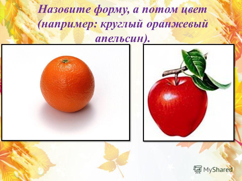 Назовите форму, а потом цвет (например: круглый оранжевый апельсин).