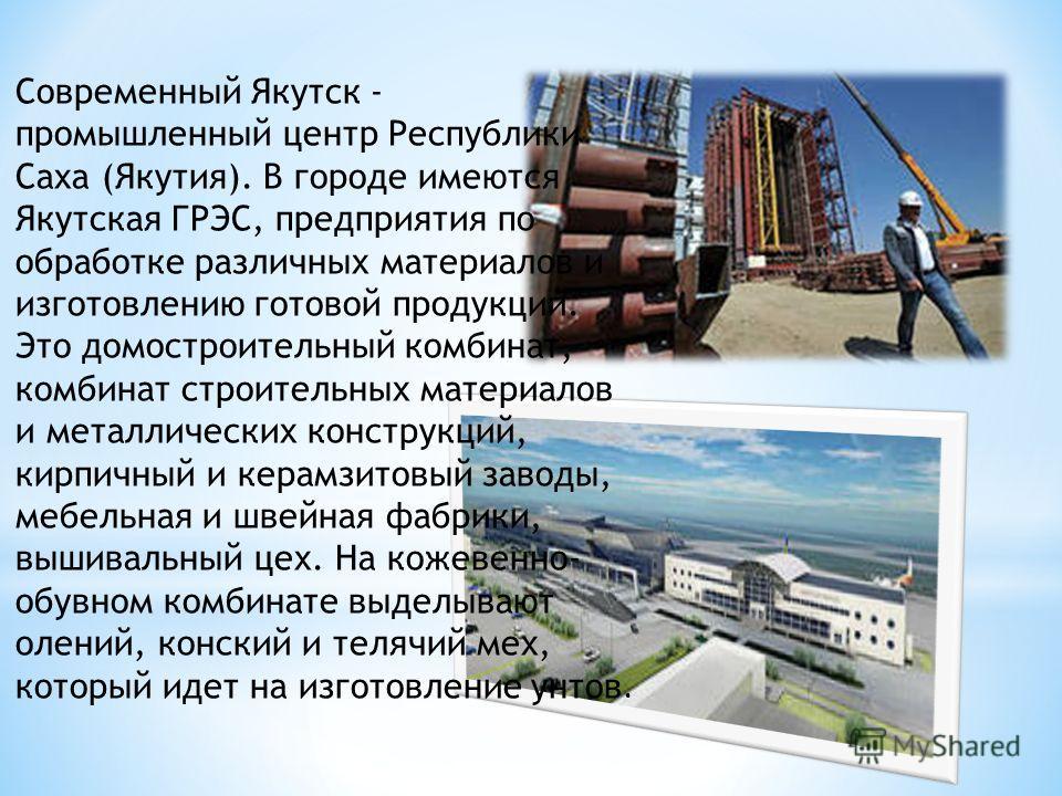 Современный Якутск - промышленный центр Республики Саха (Якутия). В городе имеются Якутская ГРЭС, предприятия по обработке различных материалов и изготовлению готовой продукции. Это домостроительный комбинат, комбинат строительных материалов и металл