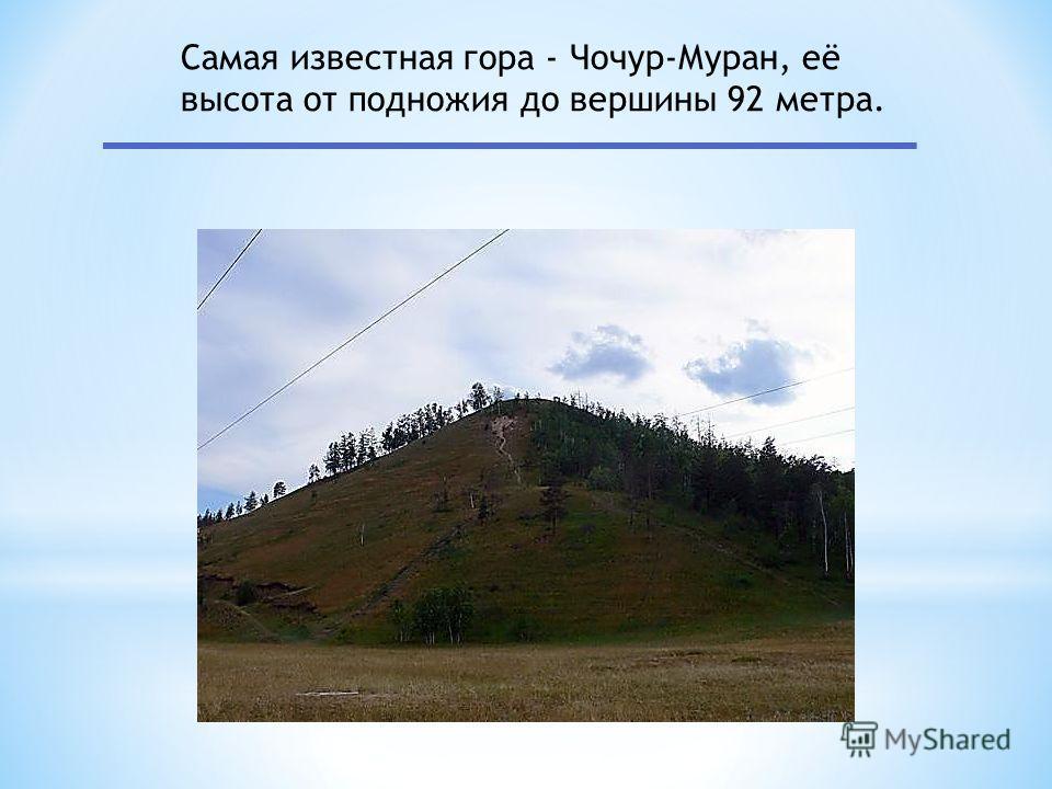 Самая известная гора - Чочур-Муран, её высота от подножия до вершины 92 метра.