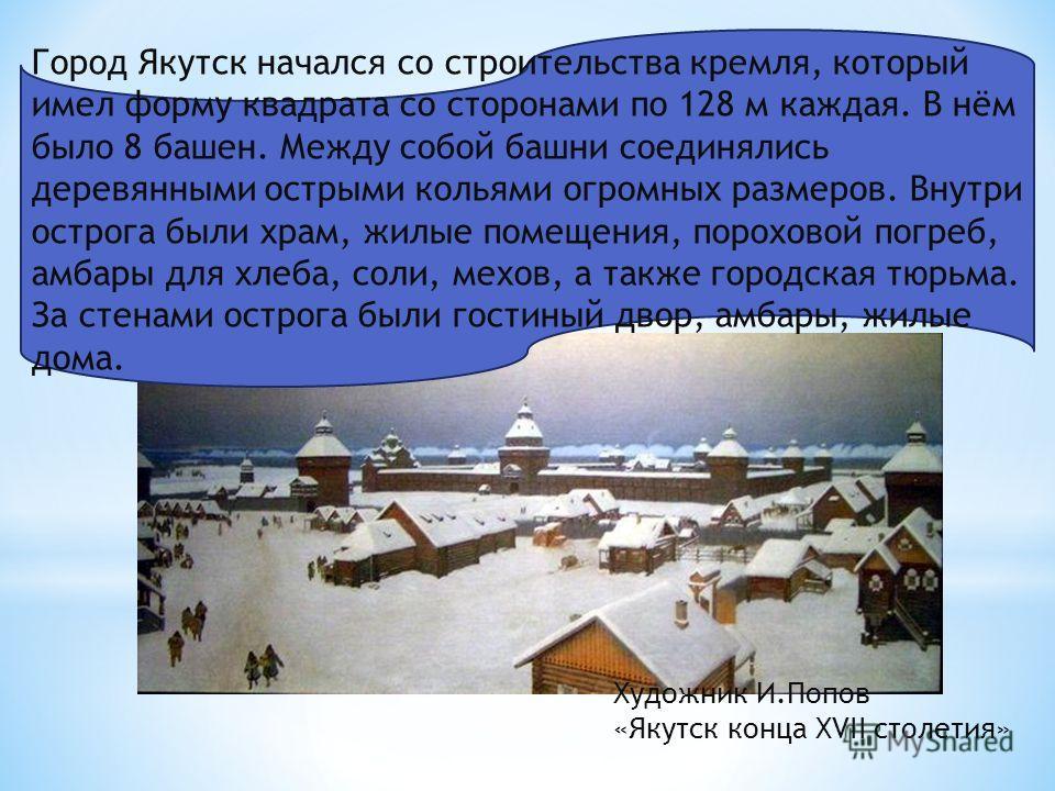 Город Якутск начался со строительства кремля, который имел форму квадрата со сторонами по 128 м каждая. В нём было 8 башен. Между собой башни соединялись деревянными острыми кольями огромных размеров. Внутри острога были храм, жилые помещения, порохо