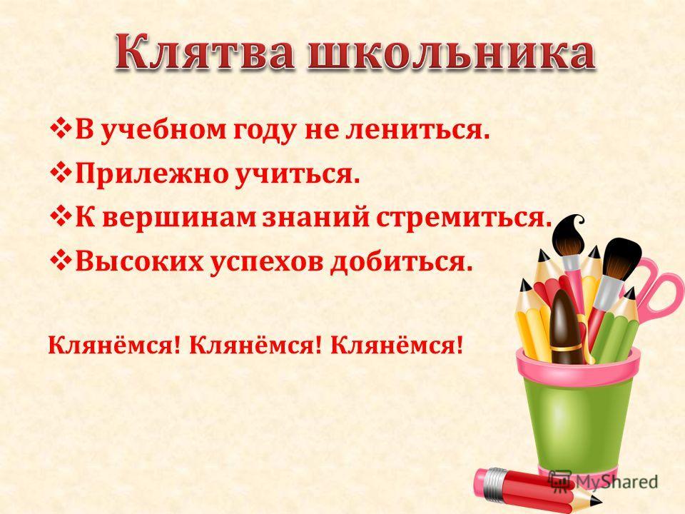 В учебном году не лениться. Прилежно учиться. К вершинам знаний стремиться. Высоких успехов добиться. Клянёмся! Клянёмся! Клянёмся!