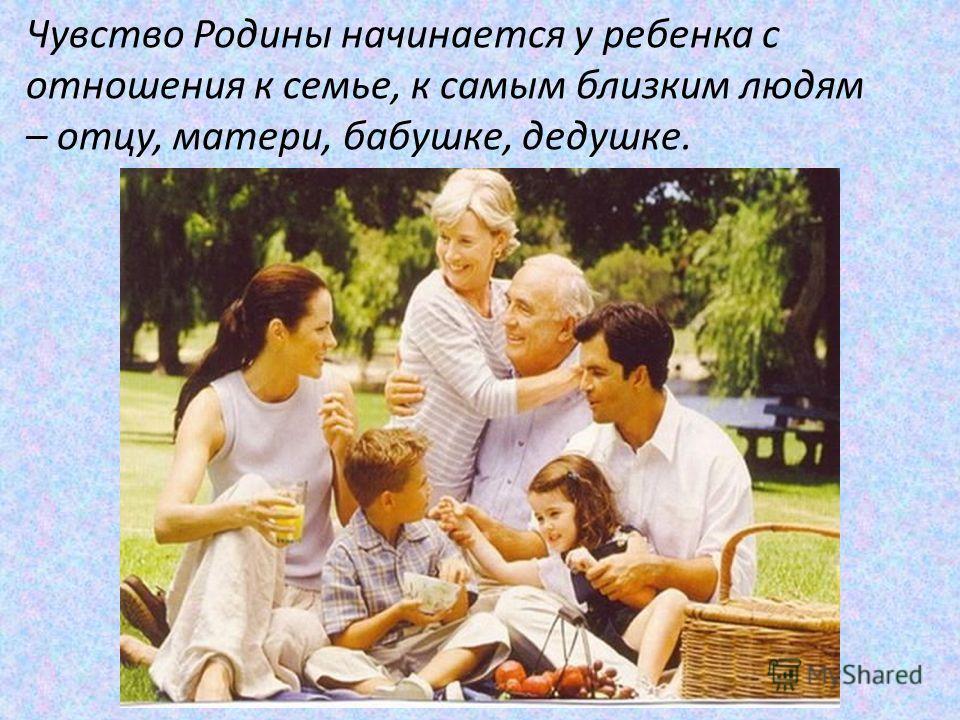 Чувство Родины начинается у ребенка с отношения к семье, к самым близким людям – отцу, матери, бабушке, дедушке.