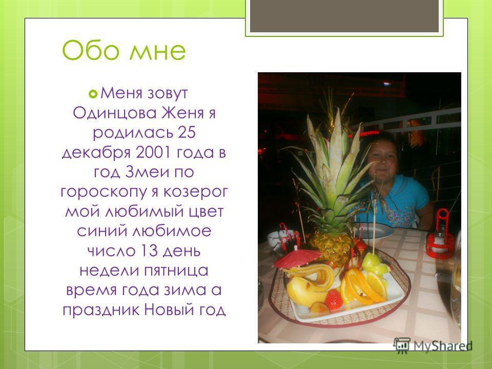 Обо мне Меня зовут Одинцова Женя я родилась 25 декабря 2001 года в год Змеи по гороскопу я козерог мой любимый цвет синий любимое число 13 день недели пятница время года зима а праздник Новый год