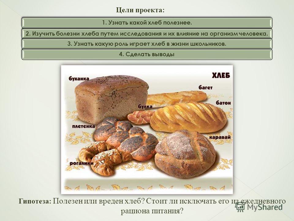 Цели проекта: 1. Узнать какой хлеб полезнее.2. Изучить болезни хлеба путем исследования и их влияние на организм человека.3. Узнать какую роль играет хлеб в жизни школьников.4. Сделать выводы Гипотеза: Полезен или вреден хлеб? Стоит ли исключать его