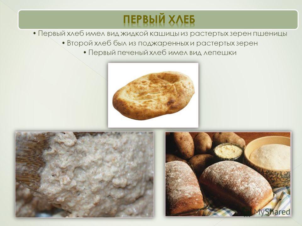 Первый хлеб имел вид жидкой кашицы из растертых зерен пшеницы Второй хлеб был из поджаренных и растертых зерен Первый печеный хлеб имел вид лепешки