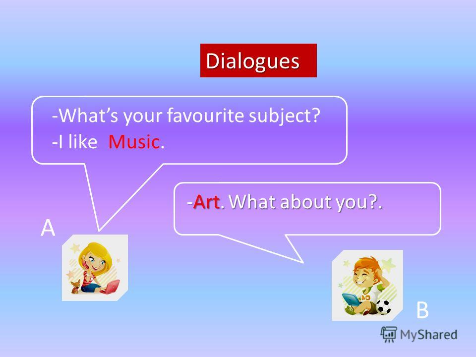 Dialogues A B -Whats your favourite subject? -Art. What about you?. -I likeMusic.