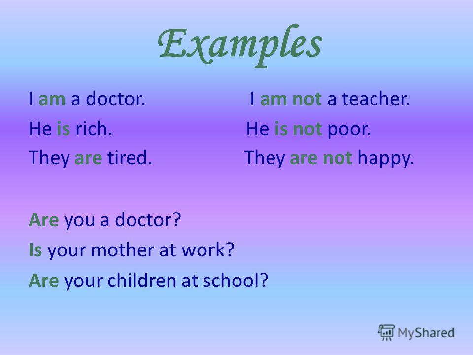 Examples I am a doctor. I am not a teacher. He is rich. He is not poor. They are tired. They are not happy. Are you a doctor? Is your mother at work? Are your children at school?