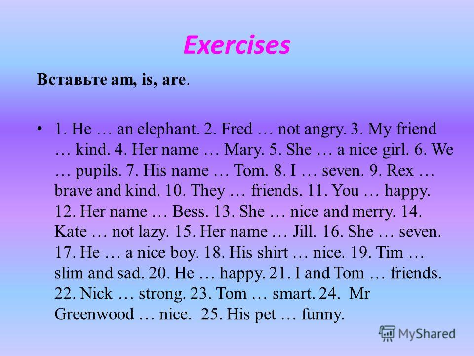Exercises Вставьте am, is, are. 1. He … an elephant. 2. Fred … not angry. 3. My friend … kind. 4. Her name … Mary. 5. She … a nice girl. 6. We … pupils. 7. His name … Tom. 8. I … seven. 9. Rex … brave and kind. 10. They … friends. 11. You … happy. 12