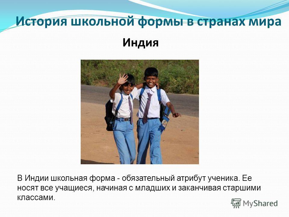 В Индии школьная форма - обязательный атрибут ученика. Ее носят все учащиеся, начиная с младших и заканчивая старшими классами. Индия История школьной формы в странах мира