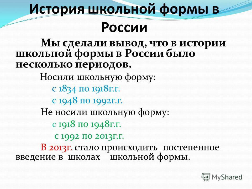 История школьной формы в России Мы сделали вывод, что в истории школьной формы в России было несколько периодов. Носили школьную форму: с 1834 по 1918 г.г. с 1948 по 1992 г.г. Не носили школьную форму: с 1918 по 1948 г.г. с 1992 по 2013 г.г. В 2013 г