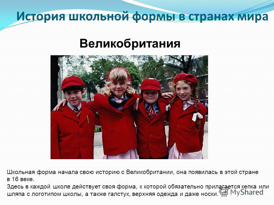 История школьной формы в странах мира Школьная форма начала свою историю с Великобритании, она появилась в этой стране в 16 веке. Здесь в каждой школе действует своя форма, к которой обязательно прилагается кепка или шляпа с логотипом школы, а также