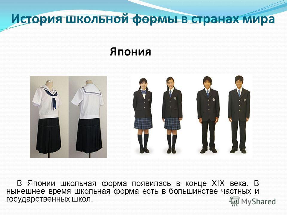 В Японии школьная форма появилась в конце XIX века. В нынешнее время школьная форма есть в большинстве частных и государственных школ. Япония История школьной формы в странах мира