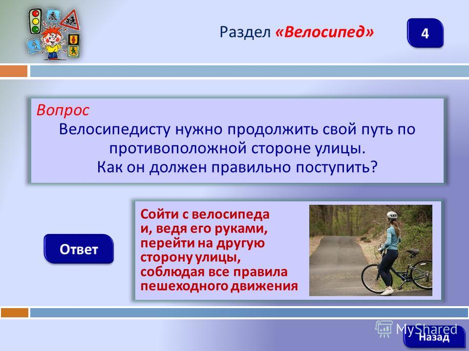 Вопрос Велосипедисту нужно продолжить свой путь по противоположной стороне улицы. Как он должен правильно поступить ? Раздел « Велосипед » Сойти с велосипеда и, ведя его руками, перейти на другую сторону улицы, соблюдая все правила пешеходного движен