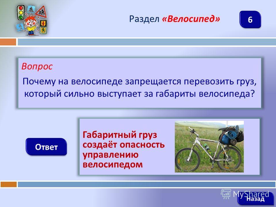 Вопрос Почему на велосипеде запрещается перевозить груз, который сильно выступает за габариты велосипеда ? Раздел « Велосипед » Габаритный груз создаёт опасность управлению велосипедом