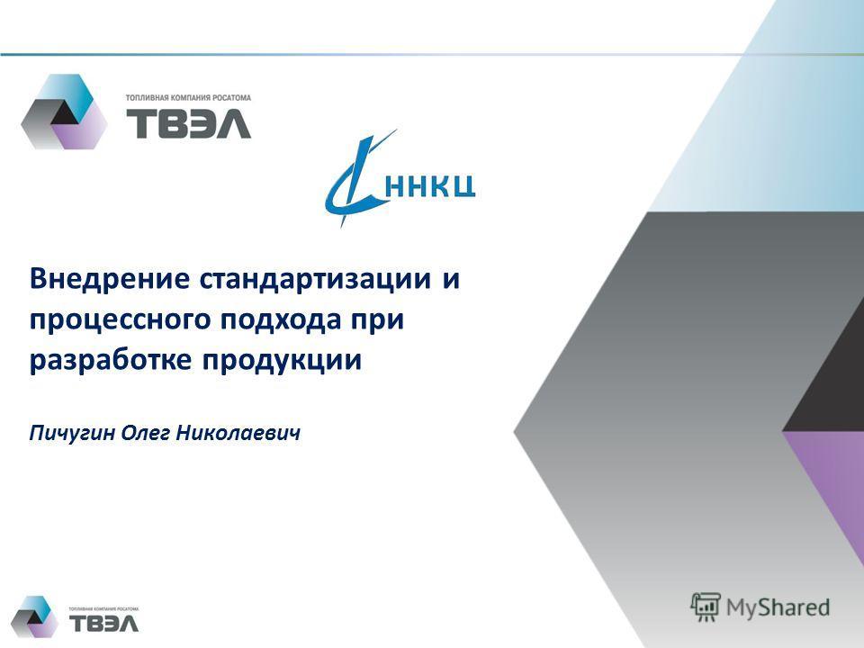 Внедрение стандартизации и процессного подхода при разработке продукции Пичугин Олег Николаевич