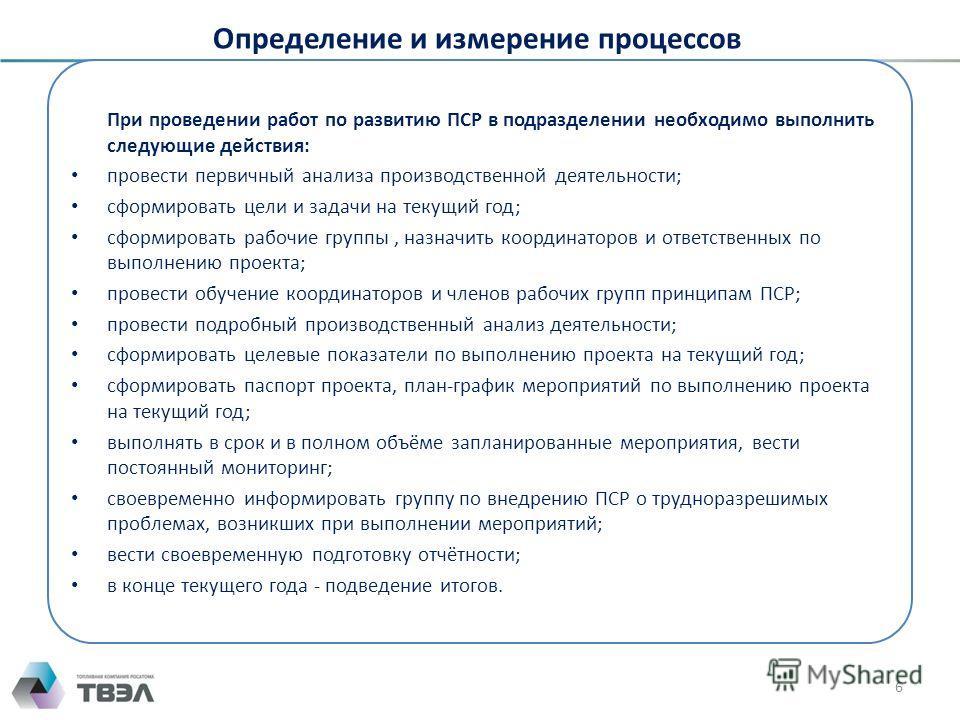Определение и измерение процессов 6 При проведении работ по развитию ПСР в подразделении необходимо выполнить следующие действия: провести первичный анализа производственной деятельности; сформировать цели и задачи на текущий год; сформировать рабочи