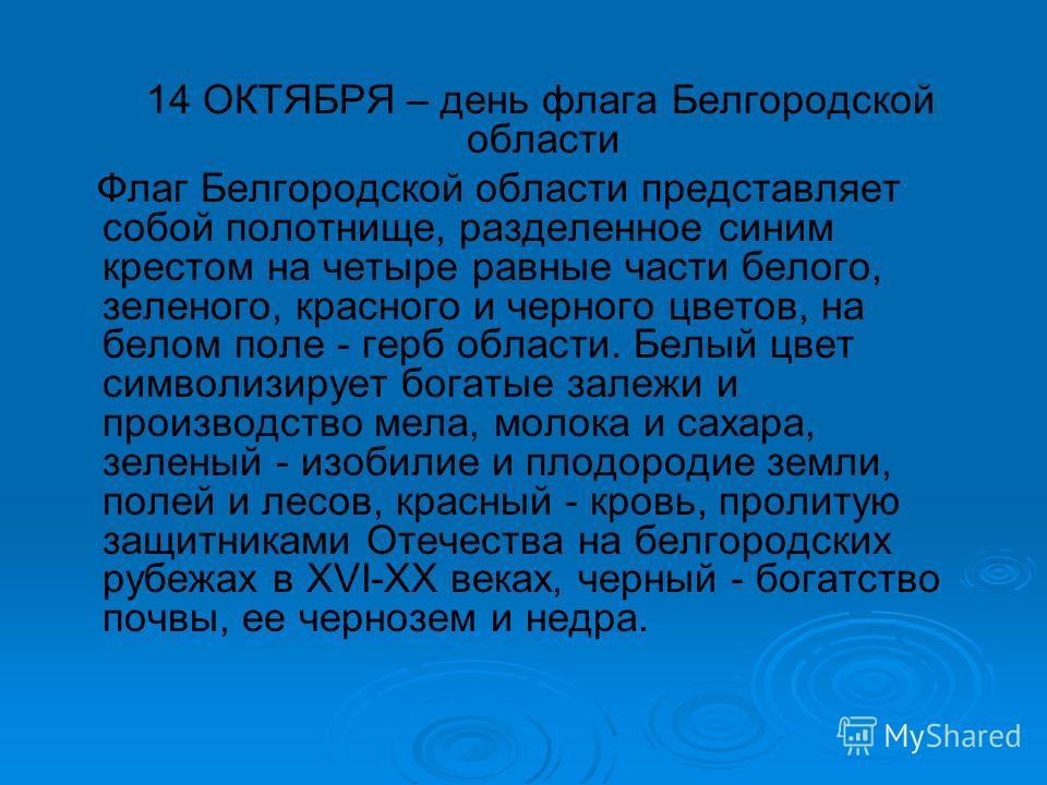 14 ОКТЯБРЯ – день флага Белгородской области Флаг Белгородской области представляет собой полотнище, разделенное синим крестом на четыре равные части белого, зеленого, красного и черного цветов, на белом поле - герб области. Белый цвет символизирует
