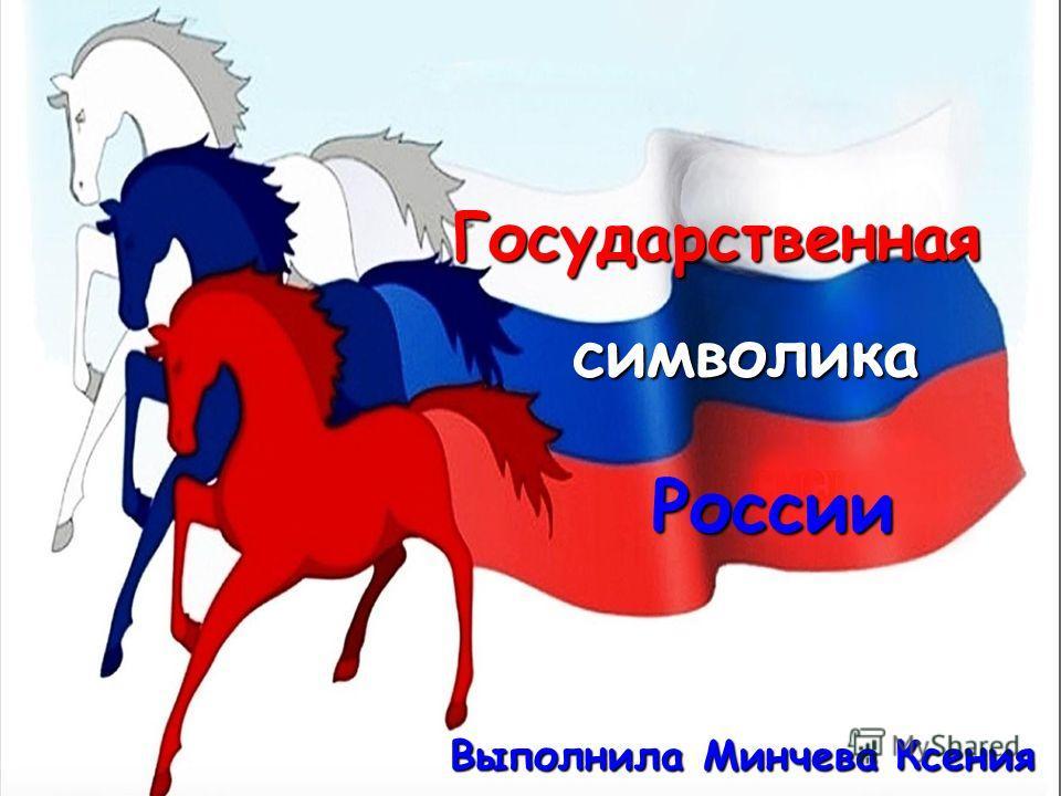 Государственная символика России Выполнила Минчева Ксения