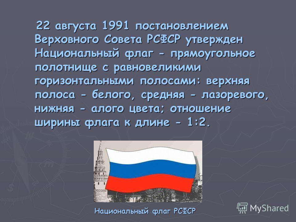 22 августа 1991 постановлением Верховного Совета РСФСР утвержден Национальный флаг - прямоугольное полотнище с равновеликими горизонтальными полосами: верхняя полоса - белого, средняя - лазоревого, нижняя - алого цвета; отношение ширины флага к длине