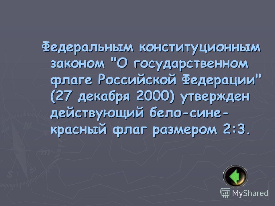 Федеральным конституционным законом О государственном флаге Российской Федерации (27 декабря 2000) утвержден действующий бело-сине- красный флаг размером 2:3.