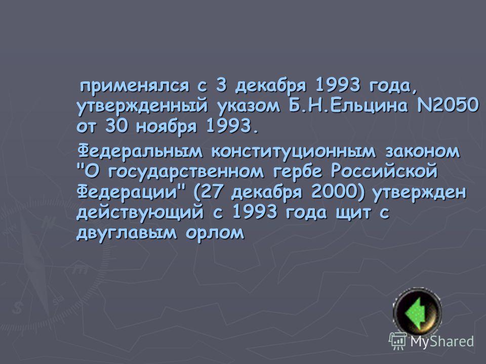 применялся c 3 декабря 1993 года, утвержденный указом Б.Н.Ельцина N2050 от 30 ноября 1993. применялся c 3 декабря 1993 года, утвержденный указом Б.Н.Ельцина N2050 от 30 ноября 1993. Федеральным конституционным законом